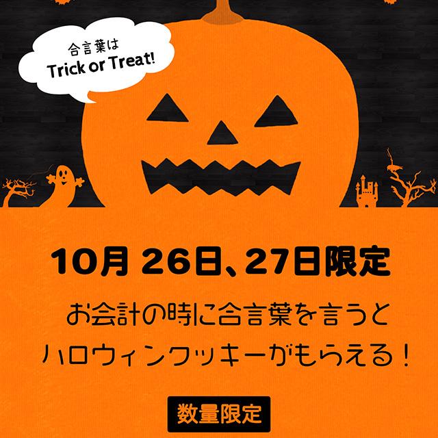 10月26日、27日限定 お会計の時に合言葉「トリック・オア・トリート」と言うとハロウィンクッキーがもらえる♪(数量限定なのでお早めにどうぞ。)